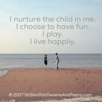 I nurture the child in me.  I choose to have fun.  I play.  I live happily.